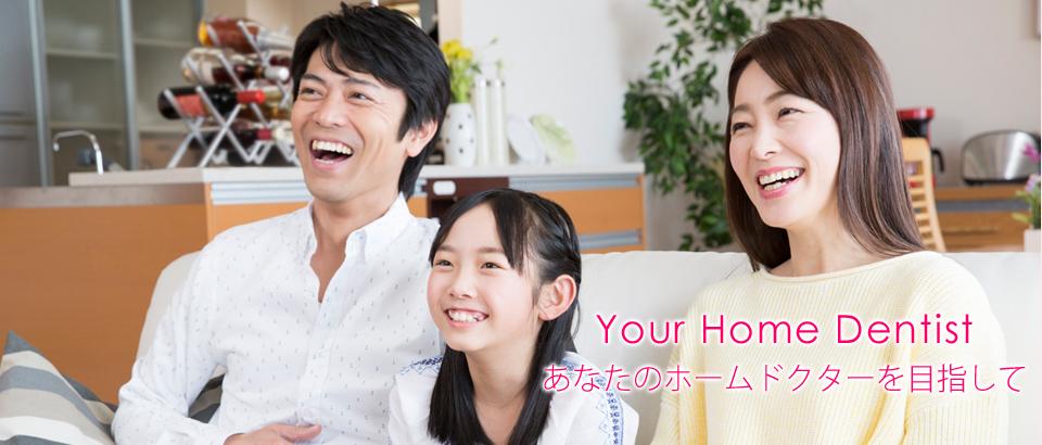 Your Home Dentist あなたのホームドクターを目指して